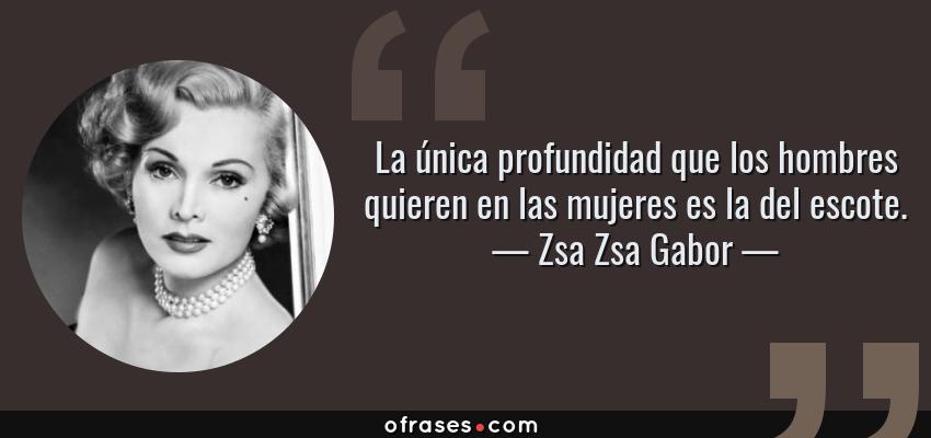 Frases de Zsa Zsa Gabor - La única profundidad que los hombres quieren en las mujeres es la del escote.