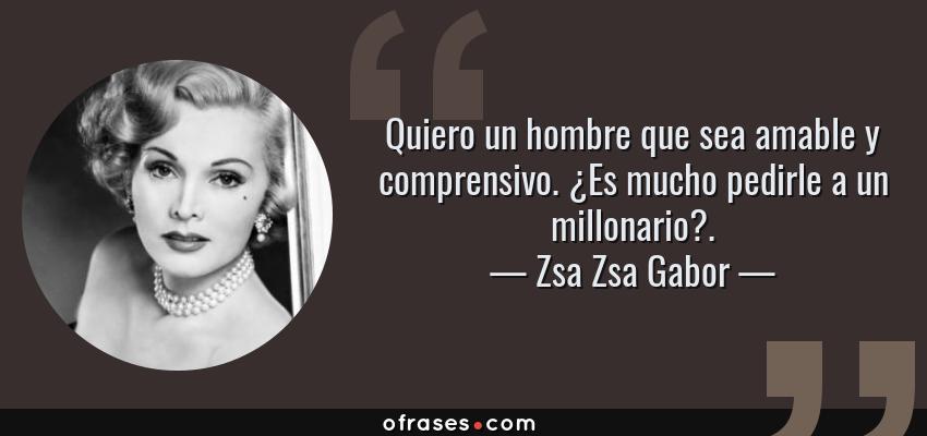 Frases de Zsa Zsa Gabor - Quiero un hombre que sea amable y comprensivo. ¿Es mucho pedirle a un millonario?.