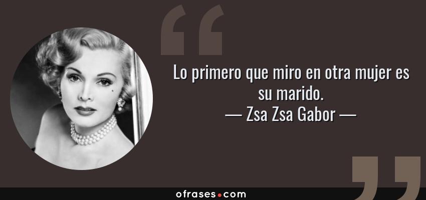 Frases de Zsa Zsa Gabor - Lo primero que miro en otra mujer es su marido.