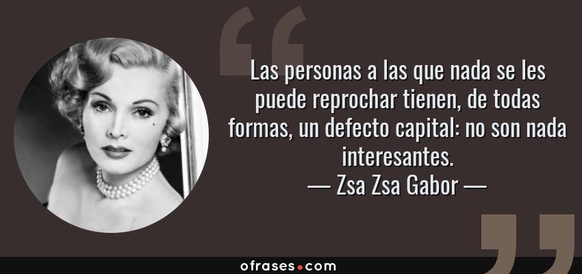 Frases de Zsa Zsa Gabor - Las personas a las que nada se les puede reprochar tienen, de todas formas, un defecto capital: no son nada interesantes.