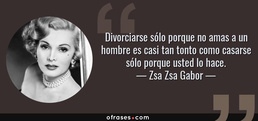Frases de Zsa Zsa Gabor - Divorciarse sólo porque no amas a un hombre es casi tan tonto como casarse sólo porque usted lo hace.