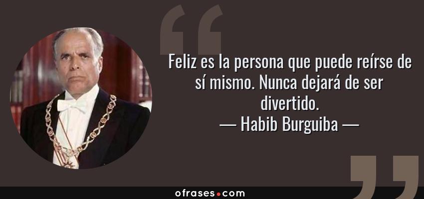 Frases de Habib Burguiba - Feliz es la persona que puede reírse de sí mismo. Nunca dejará de ser divertido.