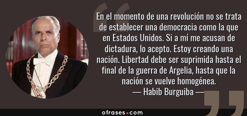 Frases de Habib Burguiba - En el momento de una revolución no se trata de establecer una democracia como la que en Estados Unidos. Si a mí me acusan de dictadura, lo acepto. Estoy creando una nación. Libertad debe ser suprimida hasta el final de la guerra de Argelia, hasta que la nación se vuelve homogénea.