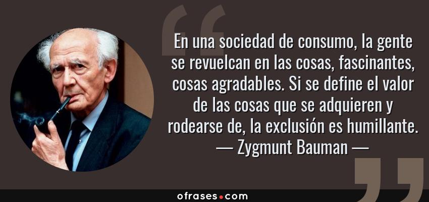 Frases de Zygmunt Bauman - En una sociedad de consumo, la gente se revuelcan en las cosas, fascinantes, cosas agradables. Si se define el valor de las cosas que se adquieren y rodearse de, la exclusión es humillante.