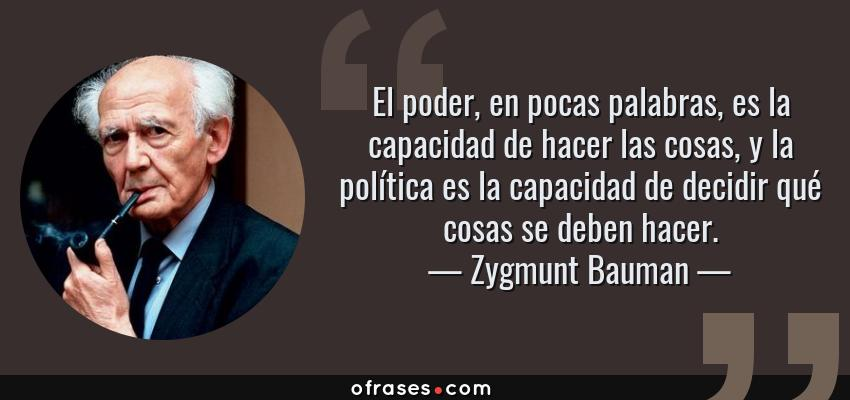 Frases de Zygmunt Bauman - El poder, en pocas palabras, es la capacidad de hacer las cosas, y la política es la capacidad de decidir qué cosas se deben hacer.