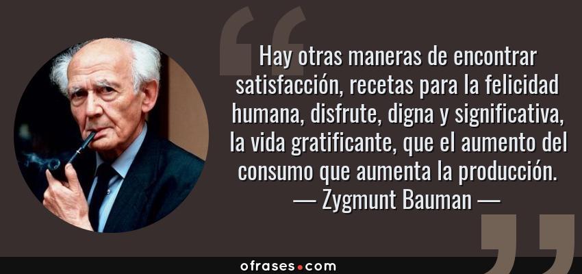 Frases de Zygmunt Bauman - Hay otras maneras de encontrar satisfacción, recetas para la felicidad humana, disfrute, digna y significativa, la vida gratificante, que el aumento del consumo que aumenta la producción.