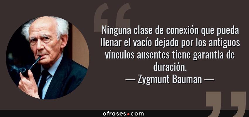 Frases de Zygmunt Bauman - Ninguna clase de conexión que pueda llenar el vacío dejado por los antiguos vínculos ausentes tiene garantía de duración.