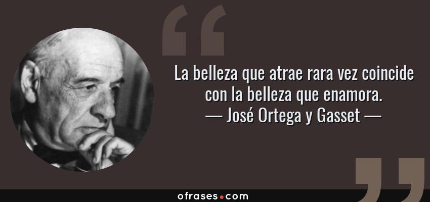 Frases de José Ortega y Gasset - La belleza que atrae rara vez coincide con la belleza que enamora.