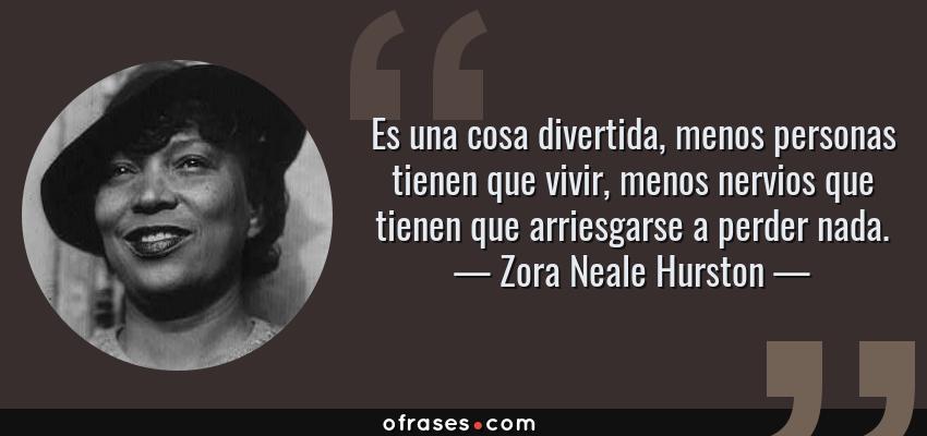 Frases de Zora Neale Hurston - Es una cosa divertida, menos personas tienen que vivir, menos nervios que tienen que arriesgarse a perder nada.