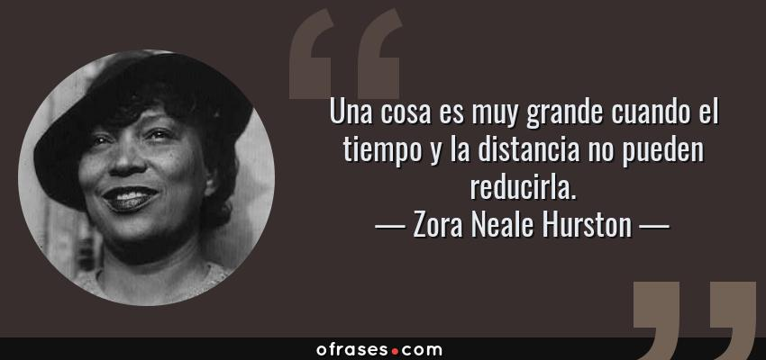 Frases de Zora Neale Hurston - Una cosa es muy grande cuando el tiempo y la distancia no pueden reducirla.