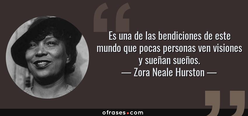 Frases de Zora Neale Hurston - Es una de las bendiciones de este mundo que pocas personas ven visiones y sueñan sueños.