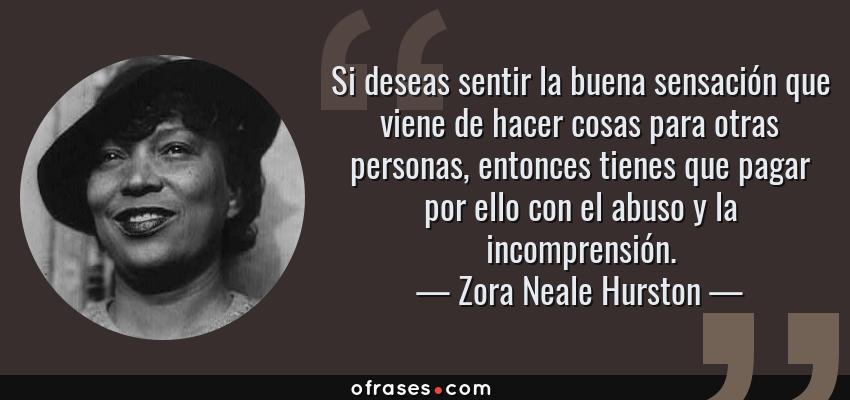 Frases de Zora Neale Hurston - Si deseas sentir la buena sensación que viene de hacer cosas para otras personas, entonces tienes que pagar por ello con el abuso y la incomprensión.