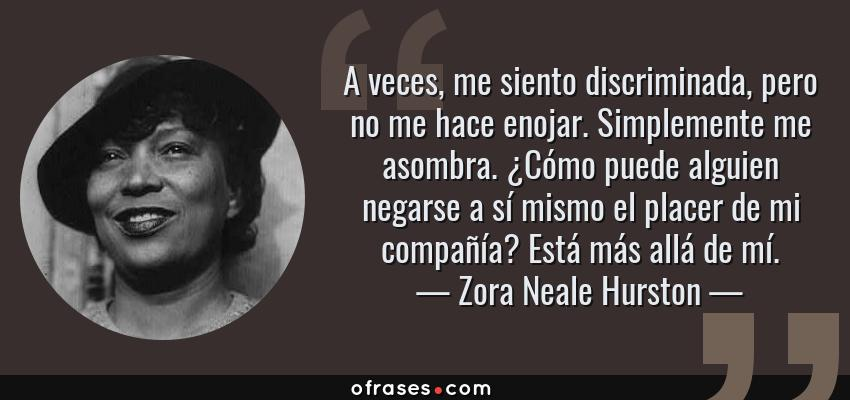 Frases de Zora Neale Hurston - A veces, me siento discriminada, pero no me hace enojar. Simplemente me asombra. ¿Cómo puede alguien negarse a sí mismo el placer de mi compañía? Está más allá de mí.