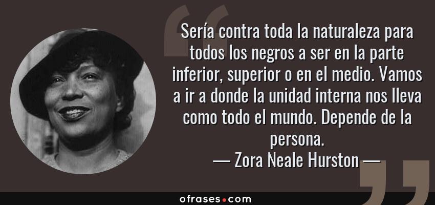 Frases de Zora Neale Hurston - Sería contra toda la naturaleza para todos los negros a ser en la parte inferior, superior o en el medio. Vamos a ir a donde la unidad interna nos lleva como todo el mundo. Depende de la persona.
