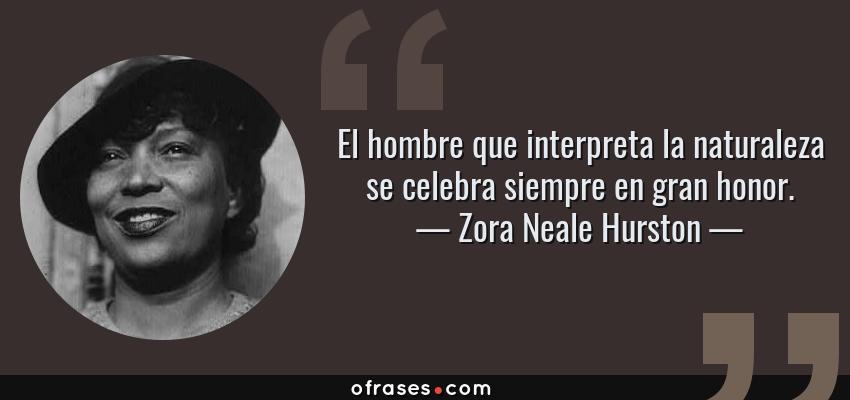 Frases de Zora Neale Hurston - El hombre que interpreta la naturaleza se celebra siempre en gran honor.