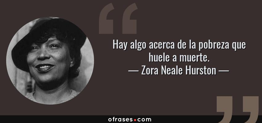 Frases de Zora Neale Hurston - Hay algo acerca de la pobreza que huele a muerte.