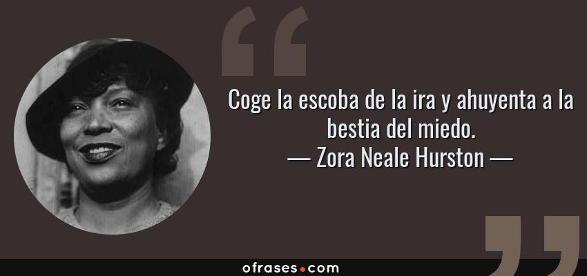 Frases de Zora Neale Hurston - Coge la escoba de la ira y ahuyenta a la bestia del miedo.
