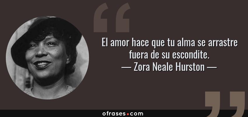 Frases de Zora Neale Hurston - El amor hace que tu alma se arrastre fuera de su escondite.