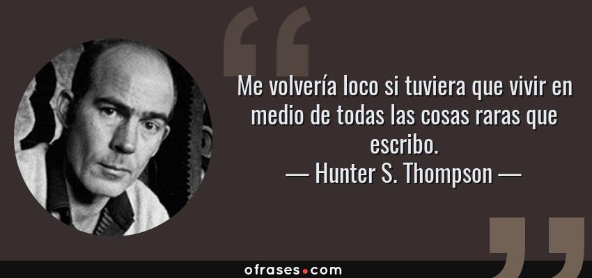 Frases de Hunter S. Thompson - Me volvería loco si tuviera que vivir en medio de todas las cosas raras que escribo.
