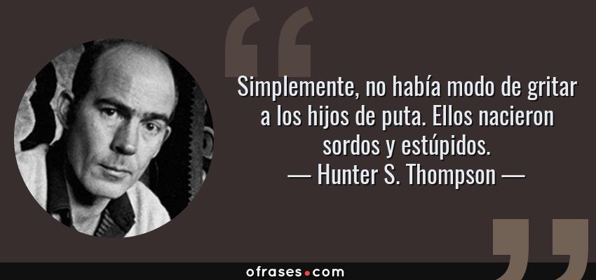 Frases de Hunter S. Thompson - Simplemente, no había modo de gritar a los hijos de puta. Ellos nacieron sordos y estúpidos.