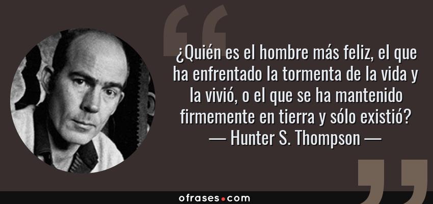 Frases de Hunter S. Thompson - ¿Quién es el hombre más feliz, el que ha enfrentado la tormenta de la vida y la vivió, o el que se ha mantenido firmemente en tierra y sólo existió?