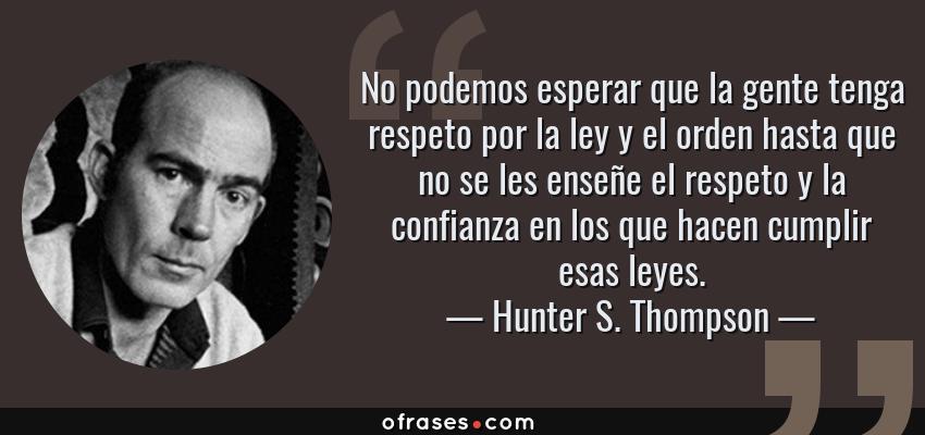 Frases de Hunter S. Thompson - No podemos esperar que la gente tenga respeto por la ley y el orden hasta que no se les enseñe el respeto y la confianza en los que hacen cumplir esas leyes.