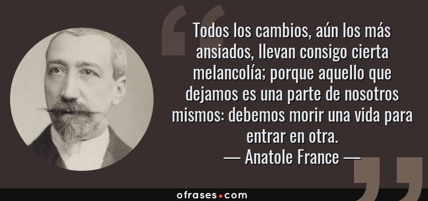 Frases de Anatole France - Todos los cambios, aún los más ansiados, llevan consigo cierta melancolía; porque aquello que dejamos es una parte de nosotros mismos: debemos morir una vida para entrar en otra.