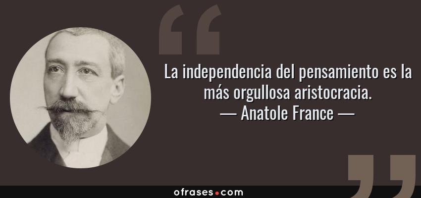 Frases de Anatole France - La independencia del pensamiento es la más orgullosa aristocracia.