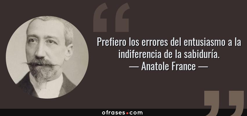 Frases de Anatole France - Prefiero los errores del entusiasmo a la indiferencia de la sabiduría.