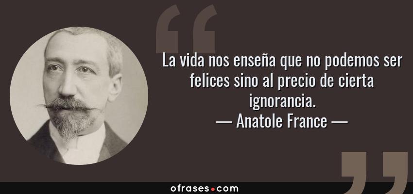 Frases de Anatole France - La vida nos enseña que no podemos ser felices sino al precio de cierta ignorancia.