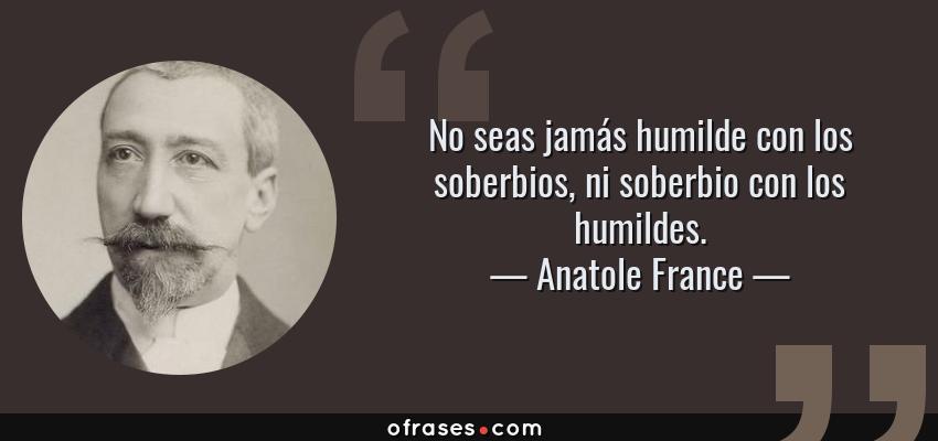 Frases de Anatole France - No seas jamás humilde con los soberbios, ni soberbio con los humildes.