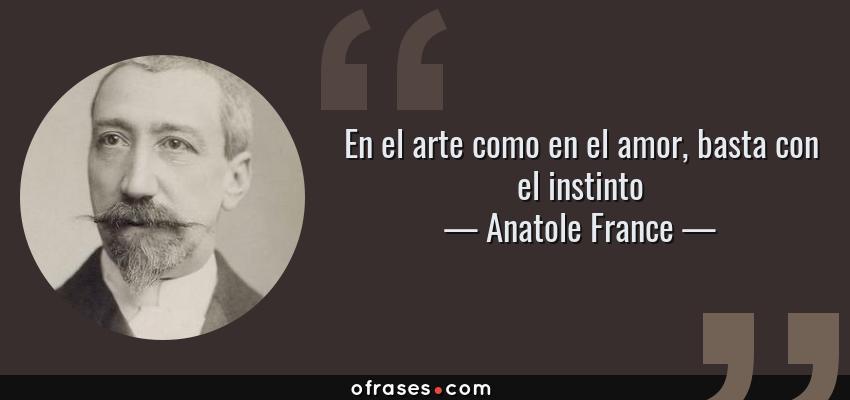 Frases de Anatole France - En el arte como en el amor, basta con el instinto