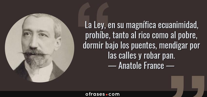 Frases de Anatole France - La Ley, en su magnífica ecuanimidad, prohíbe, tanto al rico como al pobre, dormir bajo los puentes, mendigar por las calles y robar pan.
