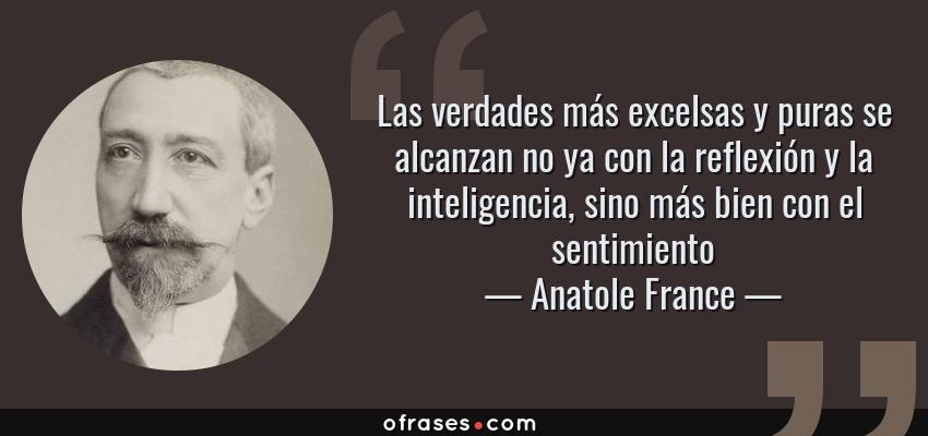 Frases de Anatole France - Las verdades más excelsas y puras se alcanzan no ya con la reflexión y la inteligencia, sino más bien con el sentimiento