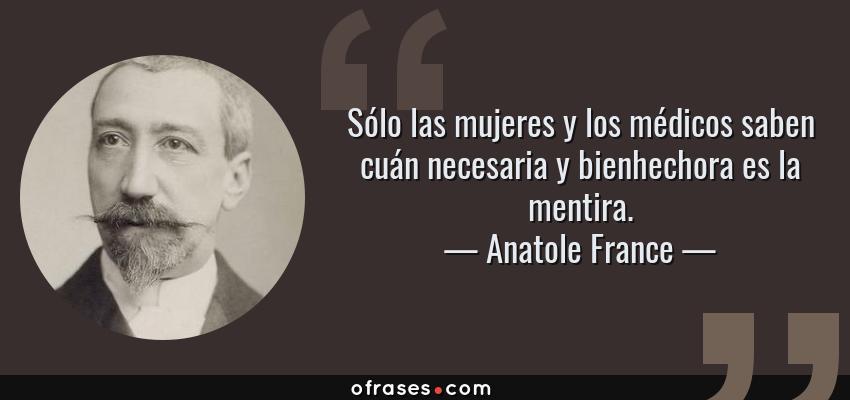 Frases de Anatole France - Sólo las mujeres y los médicos saben cuán necesaria y bienhechora es la mentira.