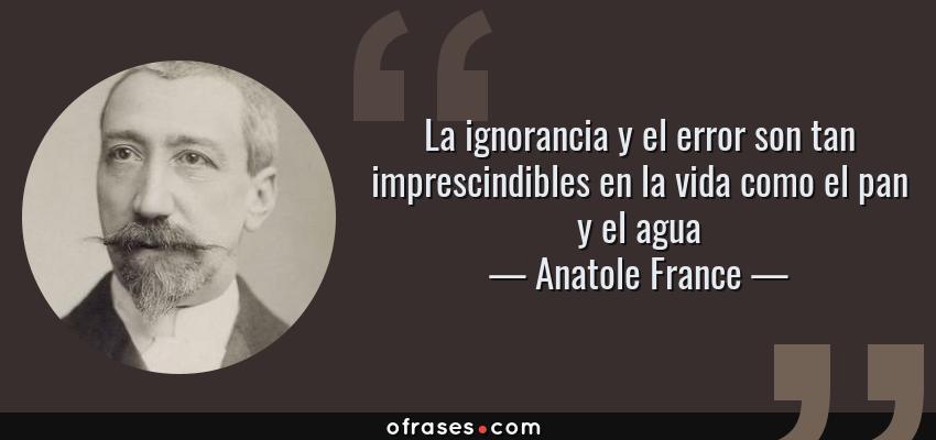 Frases de Anatole France - La ignorancia y el error son tan imprescindibles en la vida como el pan y el agua