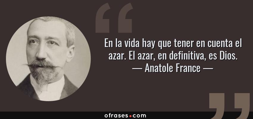 Frases de Anatole France - En la vida hay que tener en cuenta el azar. El azar, en definitiva, es Dios.
