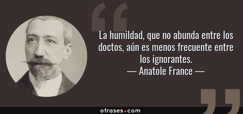 Frases de Anatole France - La humildad, que no abunda entre los doctos, aún es menos frecuente entre los ignorantes.