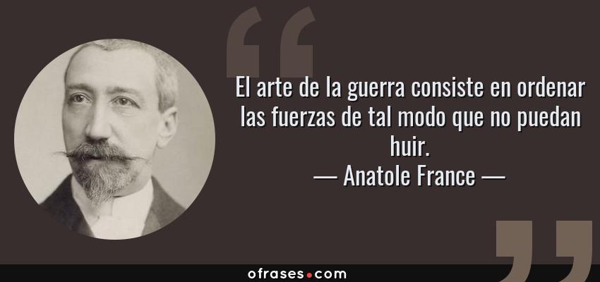 Frases de Anatole France - El arte de la guerra consiste en ordenar las fuerzas de tal modo que no puedan huir.
