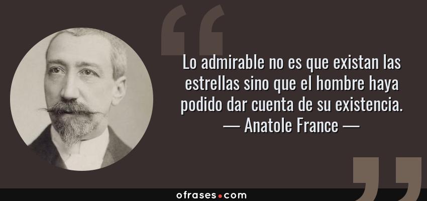 Frases de Anatole France - Lo admirable no es que existan las estrellas sino que el hombre haya podido dar cuenta de su existencia.