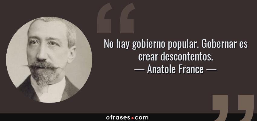 Frases de Anatole France - No hay gobierno popular. Gobernar es crear descontentos.