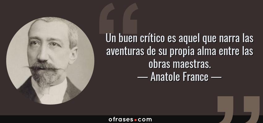Frases de Anatole France - Un buen crítico es aquel que narra las aventuras de su propia alma entre las obras maestras.