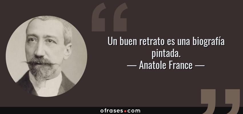 Frases de Anatole France - Un buen retrato es una biografía pintada.