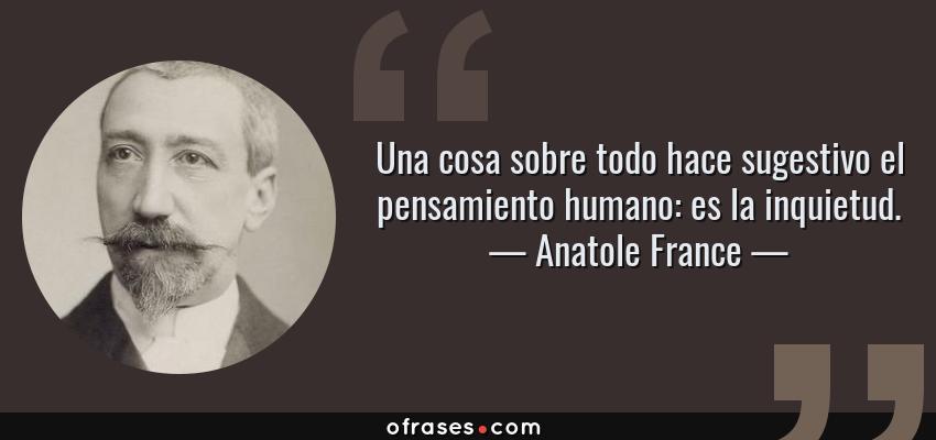 Frases de Anatole France - Una cosa sobre todo hace sugestivo el pensamiento humano: es la inquietud.