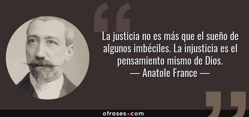 Frases de Anatole France - La justicia no es más que el sueño de algunos imbéciles. La injusticia es el pensamiento mismo de Dios.
