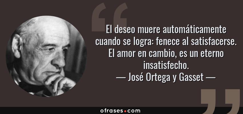 Jose Ortega Y Gasset El Deseo Muere Automaticamente Cuando Se Logra