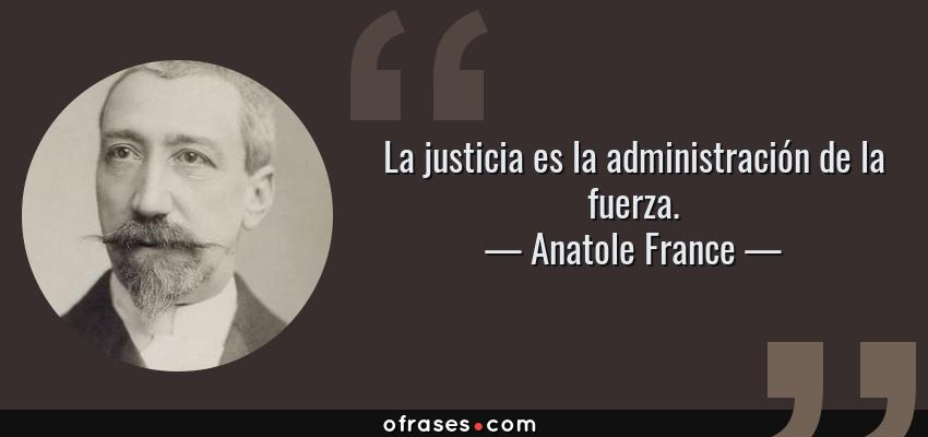 Frases de Anatole France - La justicia es la administración de la fuerza.