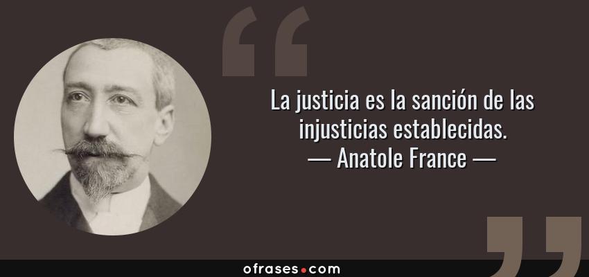Frases de Anatole France - La justicia es la sanción de las injusticias establecidas.