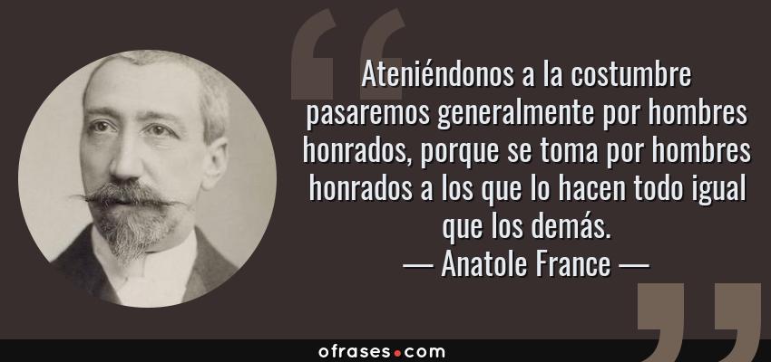 Frases de Anatole France - Ateniéndonos a la costumbre pasaremos generalmente por hombres honrados, porque se toma por hombres honrados a los que lo hacen todo igual que los demás.