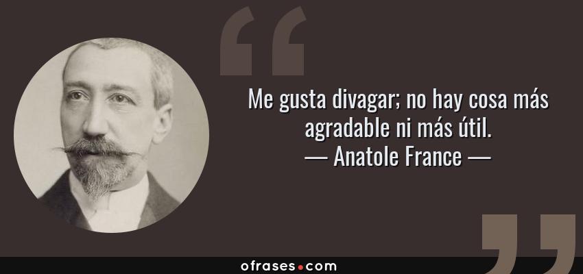 Frases de Anatole France - Me gusta divagar; no hay cosa más agradable ni más útil.